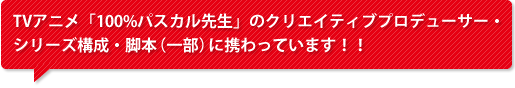 TVアニメ「100%パスカル先生」のクリエイティブプロデューサー・シリーズ構成・脚本(一部)に携わっています!!